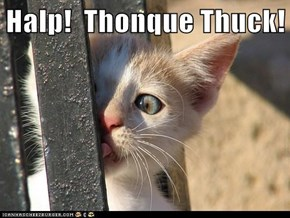 Halp!  Thonque Thuck!
