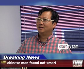 Breaking News - chinese man found not smart