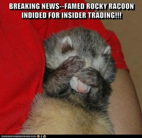 BREAKING NEWS--FAMED ROCKY RACOON INDIDED FOR INSIDER TRADING!!!