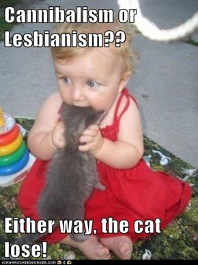 Cannibalism or Lesbianism??  Either way, the cat lose!