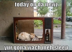 today on da newz  yur gona wach meh sleep