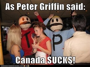 As Peter Griffin said:  Canada SUCKS!
