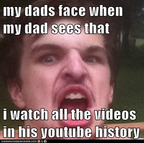 my dads face when my dad sees that  i watch all the videos in his youtube history