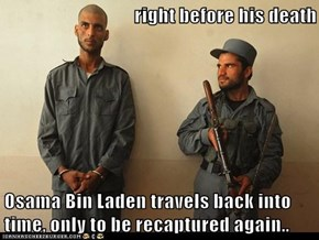 right before his death  Osama Bin Laden travels back into time, only to be recaptured again..