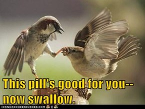This pill's good for you--now swallow.