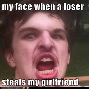 my face when a loser  steals my girlfriend