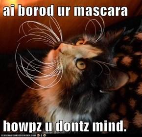 ai borod ur mascara  howpz u dontz mind.
