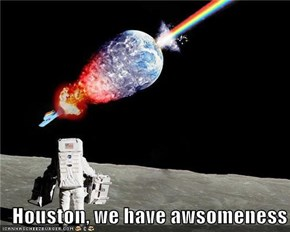 Houston, we have awsomeness