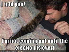 I told you!  I'm not coming out until the election is over!