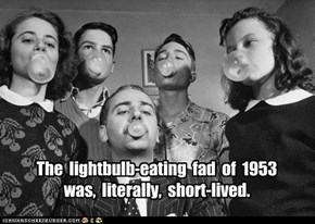 The  lightbulb-eating  fad  of  1953   was,  literally,  short-lived.