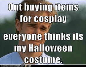 Out buying items for cosplay  everyone thinks its my Halloween costume.