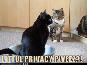 LITTUL PRIVACY PWEEZ?!