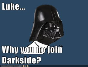 Luke...  Why you no join Darkside?