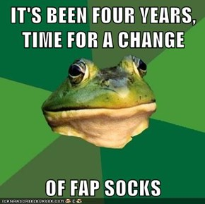 IT'S BEEN FOUR YEARS, TIME FOR A CHANGE  OF FAP SOCKS