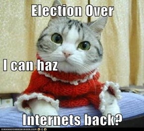 Election Over I can haz Internets back?