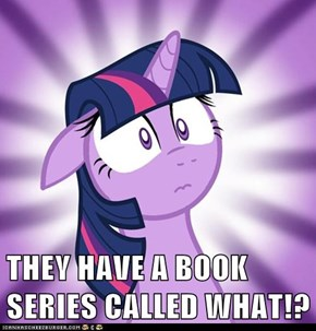 THEY HAVE A BOOK SERIES CALLED WHAT!?