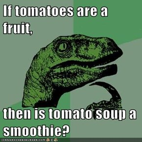 If tomatoes are a fruit,  then is tomato soup a smoothie?