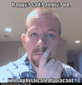 happy? sad? angry? no.  i'm sophisticatedly vacant.