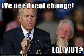 We need real change!  LOL WUT?