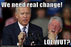 We need real change!  LOL WUT?
