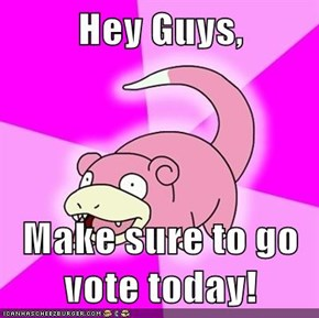 Hey Guys,  Make sure to go vote today!