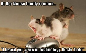 "At the Mouse family reunion...  ""I heard you were in technology Uncle Todd"""