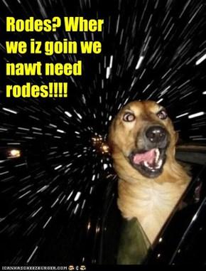 Rodes? Wher we iz goin we nawt need rodes!!!!