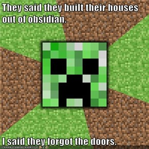 They said they built their houses out of obsidian.  I said they forgot the doors.
