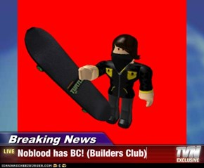 Breaking News - Noblood has BC! (Builders Club)
