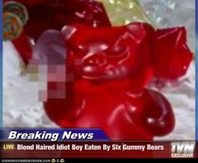 Breaking News - Blond Haired Idiot Boy Eaten By Six Gummy Bears