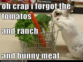 oh crap i forgot the tomatos and ranch and bunny meat