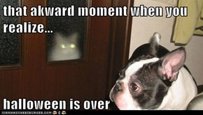 that akward moment when you realize...  halloween is over