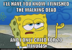 I'LL HAVE YOU KNOW, I FINISHED THE WALKING DEAD  AND I ONLY CRIED FOR 20 MINUTES