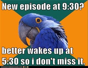New episode at 9:30?  better wakes up at 5:30 so i don't miss it.