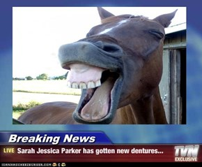 Breaking News - Sarah Jessica Parker has gotten new dentures...