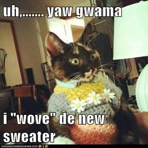 "uh,....... yaw gwama  i ""wove"" de new sweater"