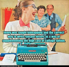 Jenny was taught kidnapping and the correct way to write ransom letters as a way of supplementing the high cost of collage tuition.