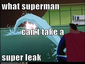 what superman can't take a super leak