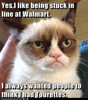 Yes,I like being stuck in line at Walmart.  I always wanted people to think I had Tourettes.