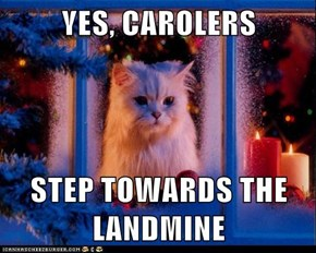 YES, CAROLERS  STEP TOWARDS THE LANDMINE