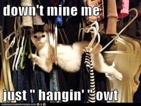 "down't mine me  just "" hangin' "" owt"