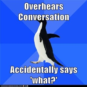 Overhears Conversation  Accidentally says 'what?'
