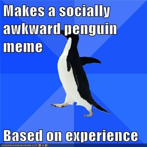 Makes a socially awkward penguin meme  Based on experience