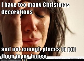 I have too many Christmas decorations  and not enough places to put them in my house