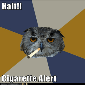 Halt!!  Cigarette Alert