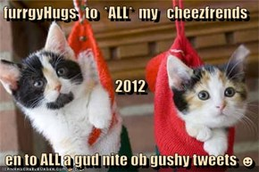 furrgyHugs   to  *ALL*  my   cheezfrends 2012 en to ALL a gud nite ob gushy tweets ☻