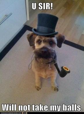 U SIR!  Will not take my balls.