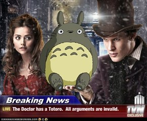 Breaking News - The Doctor has a Totoro.  All arguments are invalid.