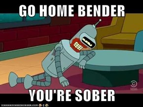 GO HOME BENDER  YOU'RE SOBER