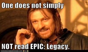 One does not simply  NOT read EPIC: Legacy.